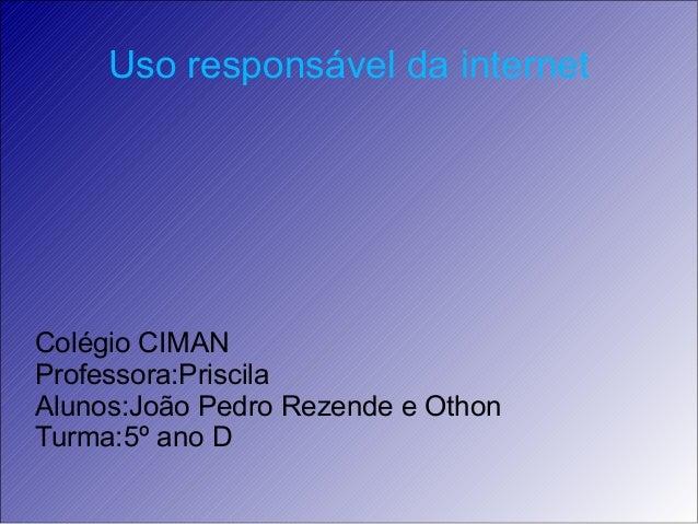 Uso responsável da internet Colégio CIMAN Professora:Priscila Alunos:João Pedro Rezende e Othon Turma:5º ano D