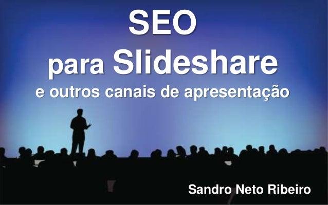 SEO para Slideshare e outros canais de apresentação Sandro Neto Ribeiro