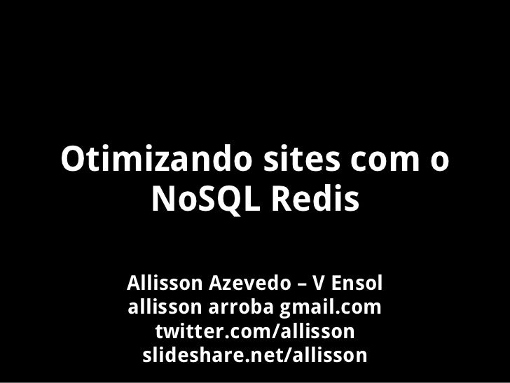 Otimizando sites com o     NoSQL Redis   Allisson Azevedo – V Ensol   allisson arroba gmail.com      twitter.com/allisson ...