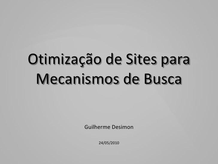 Otimização de Sites para Mecanismos de Busca<br />Guilherme Desimon<br />24/05/2010<br />