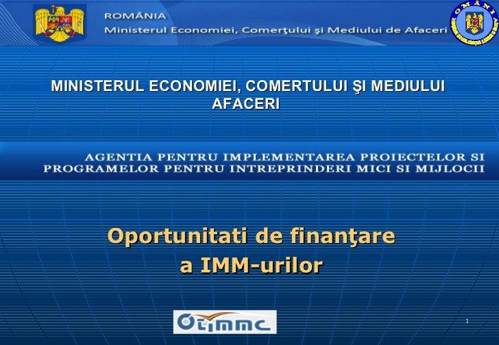 MINISTERUL ECONOMIEI,  CO MERTULUI  ŞI MEDIULUI AFACERI Oportunitati de finanţare a  IMM-urilor R O M Â N I A  MINISTERU...