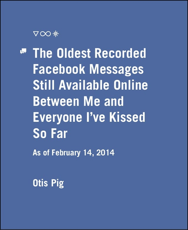 The Oldest Recorded Facebook Messages Still Available Online Between Me and Everyone I've Kissed So Far As of February 14,...