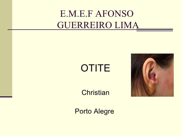 E.M.E.F AFONSO  GUERREIRO LIMA     <ul><li>OTITE </li></ul><ul><li>Christian </li></ul><ul><li>Porto Alegre  </li></ul>