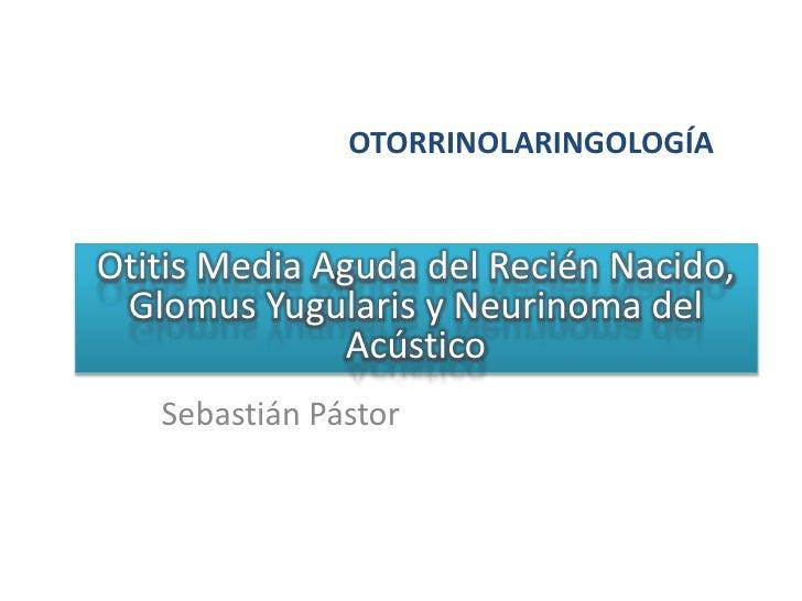 OTORRINOLARINGOLOGÍA<br />Otitis Media Aguda del Recién Nacido, GlomusYugularis y Neurinoma del Acústico<br />Sebastián Pá...