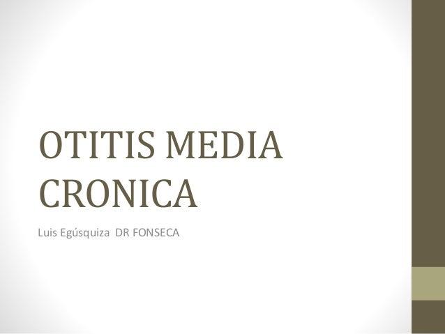 OTITIS MEDIA  CRONICA  Luis Egúsquiza DR FONSECA