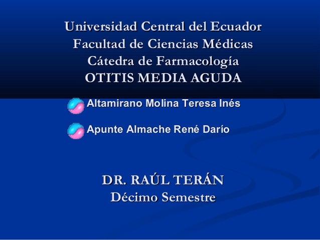 Universidad Central del Ecuador Facultad de Ciencias Médicas   Cátedra de Farmacología  OTITIS MEDIA AGUDA  • Altamirano M...