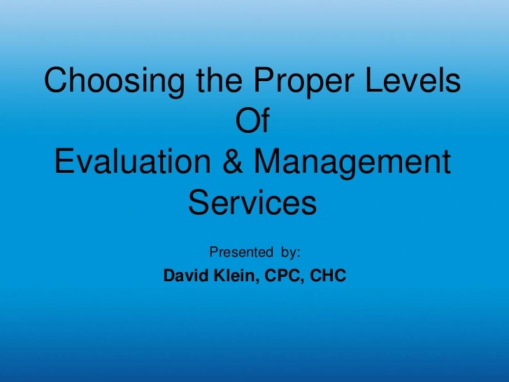 Choosing the Proper Levels            OfEvaluation & Management         Services            Presented by:       David Klei...