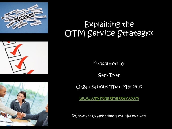 Explaining theOTM Service Strategy®             Presented by               Gary Ryan   Organisations That Matter®     www....
