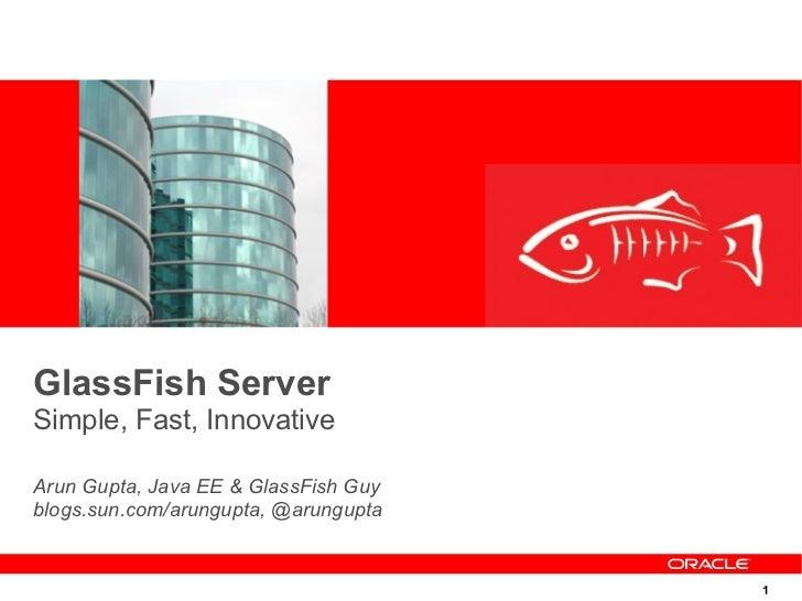 GlassFish ServerSimple, Fast, InnovativeArun Gupta, Java EE & GlassFish Guyblogs.sun.com/arungupta, @arungupta            ...