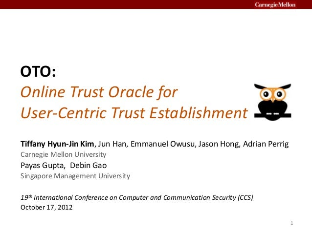 OTO: Online Trust Oracle for User-Centric Trust Establishment Tiffany Hyun-Jin Kim, Jun Han, Emmanuel Owusu, Jason Hong, A...