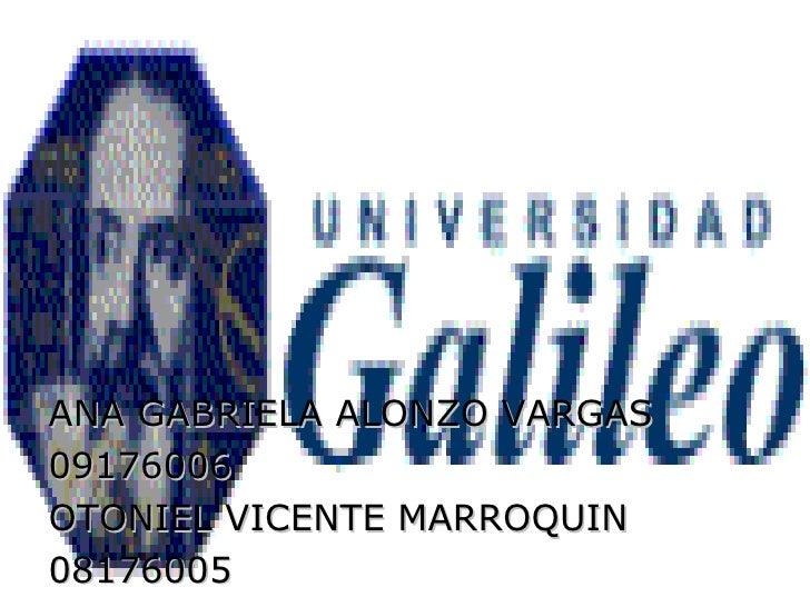 <ul><li>ANA GABRIELA ALONZO VARGAS </li></ul><ul><li>09176006 </li></ul><ul><li>OTONIEL VICENTE MARROQUIN </li></ul><ul><l...