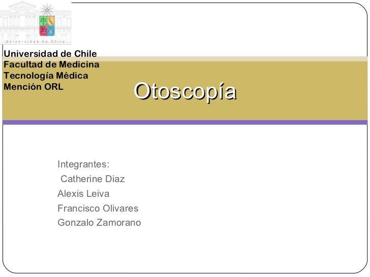 Integrantes: Catherine Diaz Alexis Leiva Francisco Olivares Gonzalo Zamorano Otoscopía Universidad de Chile Facultad de Me...