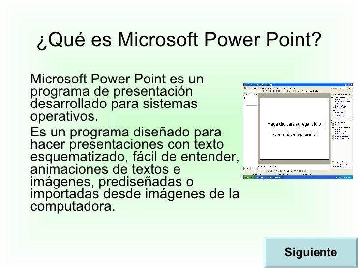 ¿Qué es Microsoft Power Point? Microsoft Power Point es un programa de presentación desarrollado para sistemas operativos....