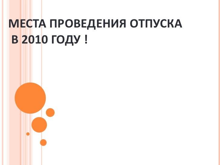 МЕСТА ПРОВЕДЕНИЯ ОТПУСКА  В 20 1 0 ГОДУ  !