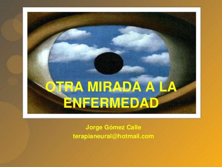 OTRA MIRADA A LA ENFERMEDAD<br />Jorge Gómez Calle<br />terapianeural@hotmail.com<br />