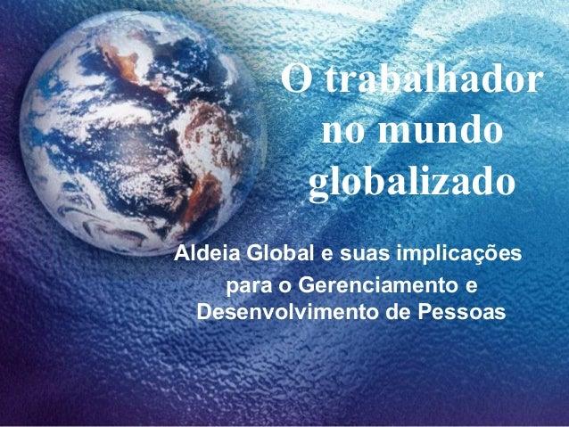 O trabalhador no mundo globalizado Aldeia Global e suas implicações para o Gerenciamento e Desenvolvimento de Pessoas