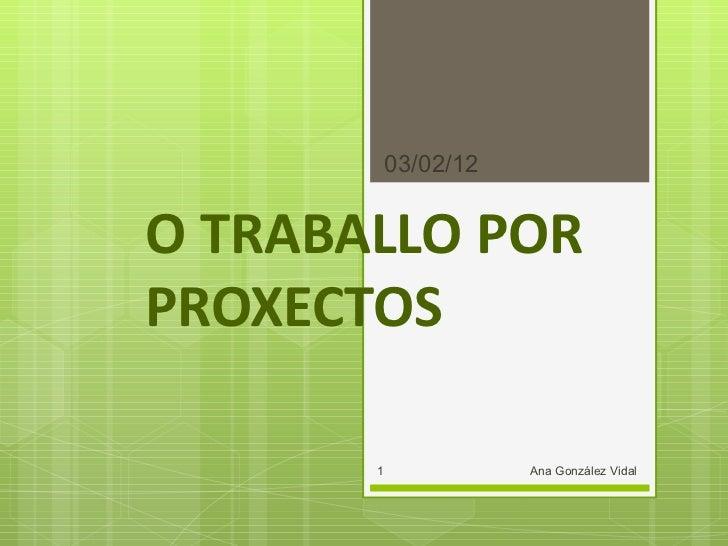 O TRABALLO POR PROXECTOS 03/02/12 Ana González Vidal