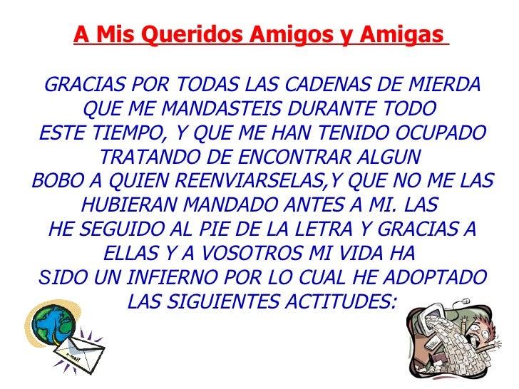 A Mis Queridos Amigos y Amigas    GRACIAS POR TODAS LAS CADENAS DE MIERDA QUE ME MANDASTEIS DURANTE TODO  ESTE TIEMPO, Y ...