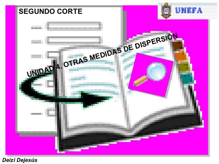 UNIDAD 4. OTRAS MEDIDAS DE DISPERSIÓN Deizi Dejesús SEGUNDO CORTE
