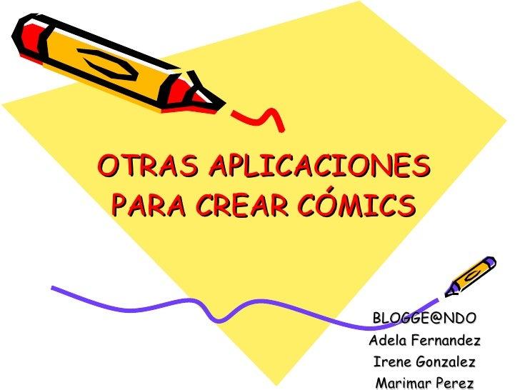 OTRAS APLICACIONES  PARA CREAR CÓMICS                 BLOGGE@NDO               Adela Fernandez               Irene Gonzale...