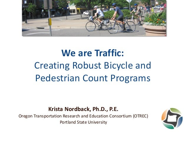 We are Traffic: Creating Robust Bicycle and Pedestrian Count Programs Krista Nordback, Ph.D., P.E. Oregon Transportation R...