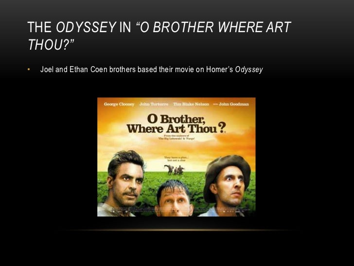 a comparison between odyssey by homer and o brother where art thou by joel and ethan coen A film by joel and ethan coen  o brother is the story of adam (george clooney) and his two companions in a prison escape and run to the north much has been made of the comparison of o brother to homer's the odyssey, basically.