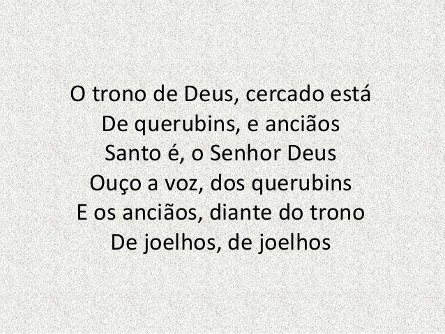 O trono de Deus, cercado está De querubins, e anciãos Santo é, o Senhor Deus Ouço a voz, dos querubins E os anciãos, diant...