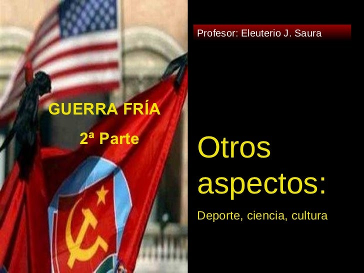 Otros aspectos: Deporte, ciencia, cultura Profesor: Eleuterio J. Saura 2ª Parte GUERRA FRÍA 2ª Parte
