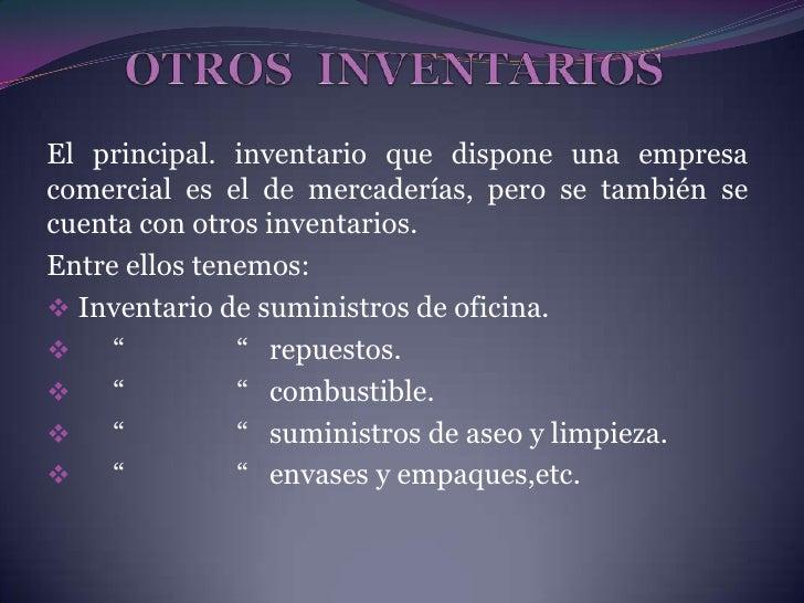 OTROS  INVENTARIOS <br />El principal. inventario que dispone una empresa comercial es el de mercaderías, pero se también ...