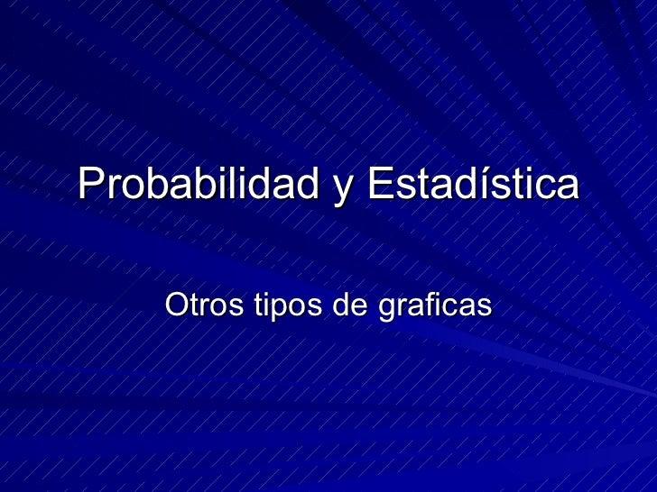 Probabilidad y Estadística Otros tipos de graficas