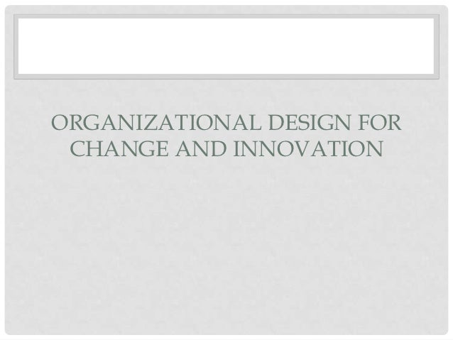 ORGANIZATIONAL DESIGN FOR CHANGE AND INNOVATION