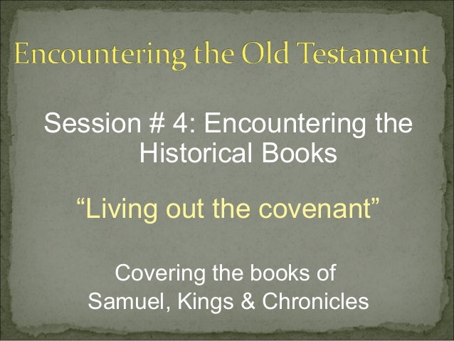 "Session # 4: Encountering the       Historical Books  ""Living out the covenant""     Covering the books of   Samuel, Kings ..."