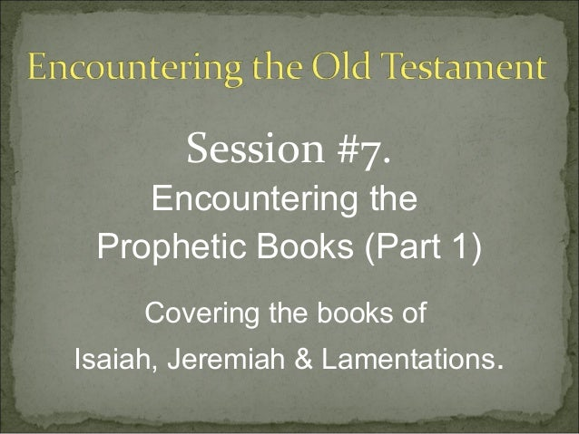 Session #7.    Encountering the Prophetic Books (Part 1)     Covering the books ofIsaiah, Jeremiah & Lamentations.