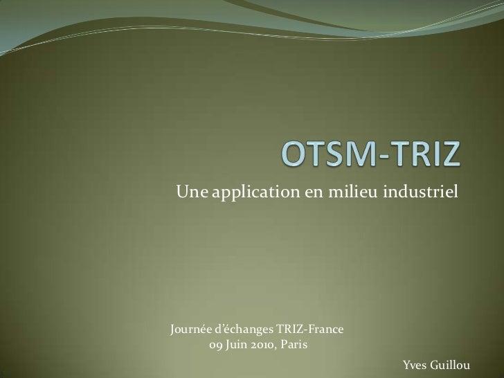 OTSM-TRIZ<br />Une application en milieu industriel<br />Journée d'échanges TRIZ-France<br />09 Juin 2010, Paris<br />Yves...