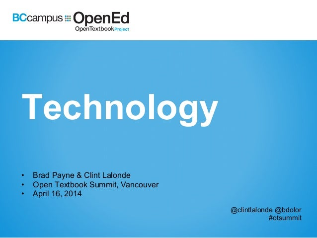 Technology •  Brad Payne & Clint Lalonde •  Open Textbook Summit, Vancouver •  April 16, 2014 @clintlalonde @bdolor #otsum...