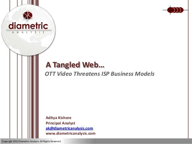A Tangled Web… OTT Video Threatens ISP Business Models Aditya Kishore Principal Analyst ak@diametricanalysis.com www.diame...