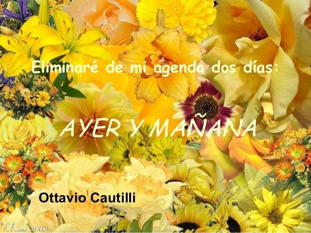 Eliminaré de mi agenda dos días:AYER Y MAÑANAOttavio Cautilli