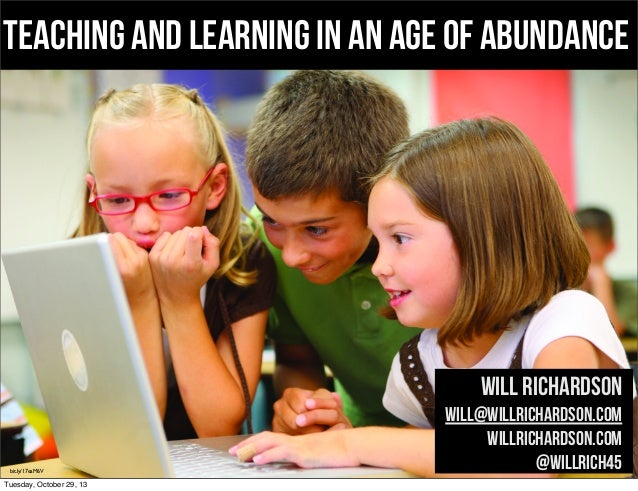 Teaching and learning in an age of abundance  Will Richardson  bit.ly/17eaM6V  Tuesday, October 29, 13  will@willrichardso...