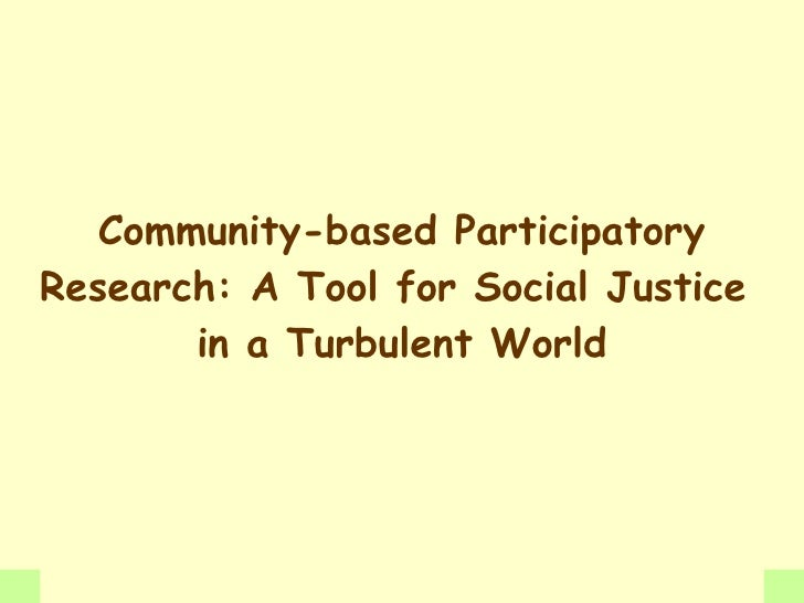 Community-based Participatory Research: A Tool for Social Justice        in a Turbulent World