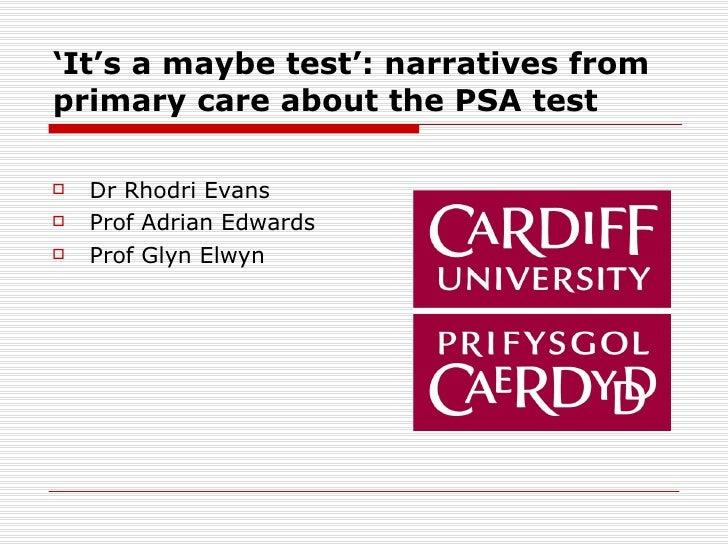 ' It's a maybe test': narratives from primary care about the PSA test   <ul><li>Dr Rhodri Evans </li></ul><ul><li>Prof Adr...