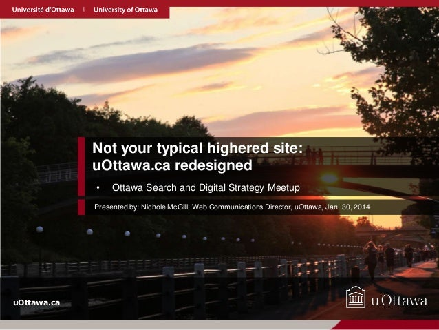 Not your typical highered site: uOttawa.ca redesigned •  Ottawa Search and Digital Strategy Meetup  Presented by: Nichole ...