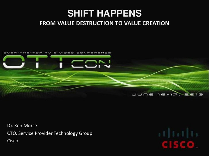SHIFT HAPPENSFrom VALUE DESTRUCTION to VALUE CREATION<br />Dr. Ken Morse<br />CTO, Service Provider Technology Group<br />...