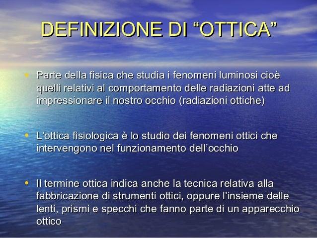 """DEFINIZIONE DI """"OTTICA""""DEFINIZIONE DI """"OTTICA""""• Parte della fisica che studia i fenomeni luminosi cioèParte della fisica c..."""