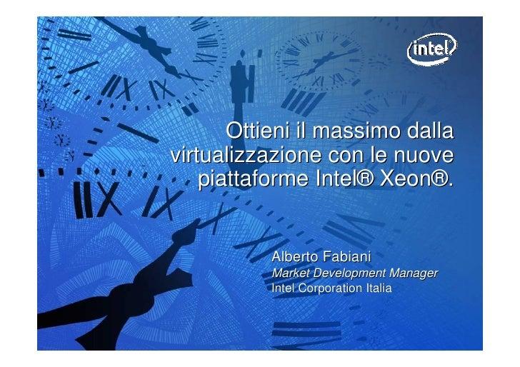 Ottieni il massimo dalla virtualizzazione con le nuove     piattaforme Intel® Xeon®.              Alberto Fabiani         ...