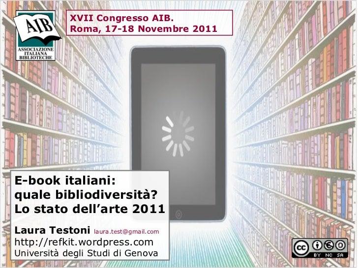 E-book italiani:  quale bibliodiversità?  Lo stato dell'arte 2011 Laura Testoni  [email_address] http://refkit.wordpress.c...