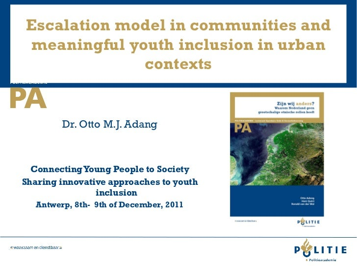 Escalation model in communities and meaningful youth inclusion in urban contexts <ul><li>Dr. Otto M.J. Adang </li></ul><ul...