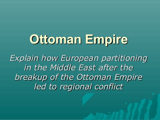 Ottoman EmpireOttoman Empire Explain how European partitioningExplain how European partitioning in the Middle East after t...