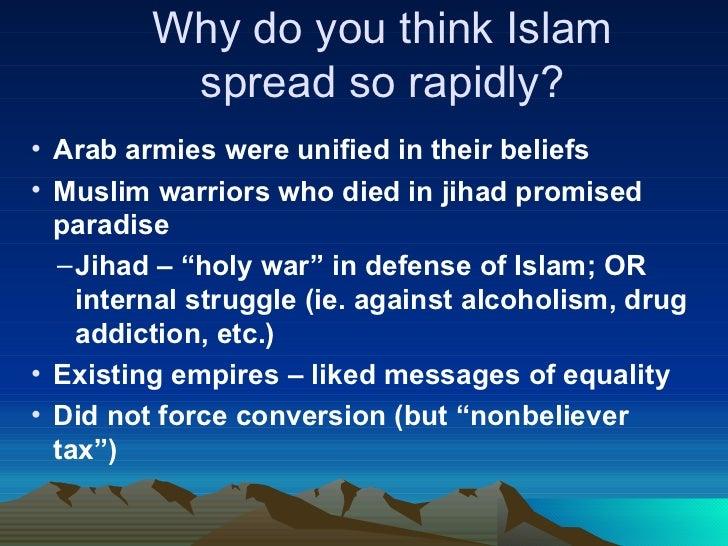 Why do you think Islam spread so rapidly? <ul><li>Arab armies were unified in their beliefs </li></ul><ul><li>Muslim warri...