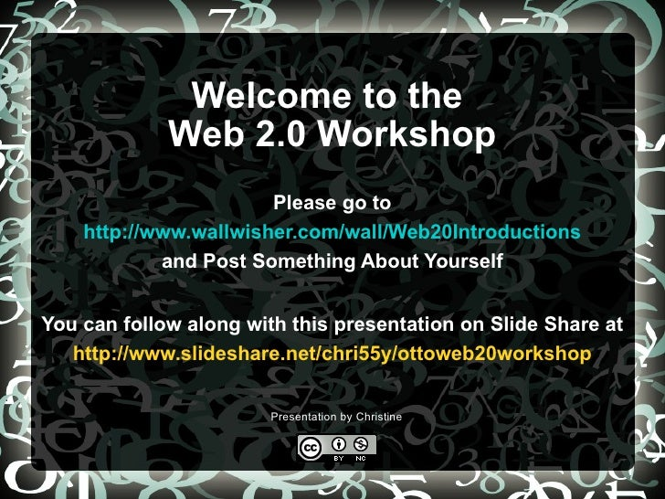 Welcome to the  Web 2.0 Workshop Please go to   http://www.wallwisher.com/wall/Web20Introductions   and Post Something Abo...