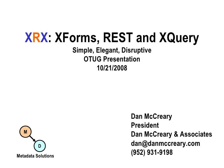X R X : XForms, REST and XQuery Simple, Elegant, Disruptive OTUG Presentation 10/21/2008 Dan McCreary President Dan McCrea...